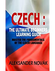 Czech : The Ultimate Beginners Learning Guide: Master The Fundamentals Of The Czech Language (Learn Czech, Czech Language, Czech for Beginners)