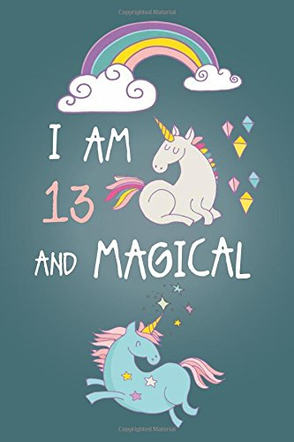 I am 13 and Magical: Cute Unicorn Journal and Happy Birthday Notebook/Diary for 13 Year Old Teen Girls, Cute Unicorn Birthday Gift for 13th Birthday