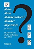 More Mini Mathematical Murder Mysteries: Sixteen Activities to Stretch and Engage Ages 13-15 (Mini Math Murders)