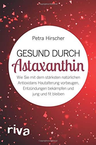 Gesund Durch Astaxanthin  Wie Sie Mit Dem Stärksten Natürlichen Antioxidans Hautalterung Vorbeugen Entzündungen Bekämpfen Und Jung Und Fit Bleiben