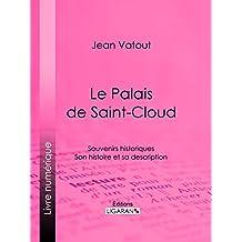 Le Palais de Saint-Cloud: Souvenirs historiques - Son histoire et sa description (French Edition)