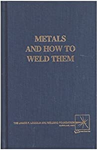 Metals and How To Weld Them by The James F. Lincoln Arc Welding Foundation