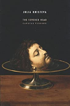 The Severed Head: Capital Visions (European Perspectives: A Series in Social Thought and Cultural Criticism) by [Kristeva, Julia]