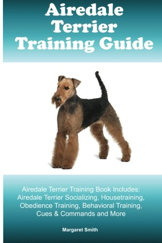 - Airedale Terrier Training Guide Airedale Terrier Training Book Includes: Airedale Terrier Socializing, Housetraining, Obedience Training, Behavioral Training, Cues & Commands and More