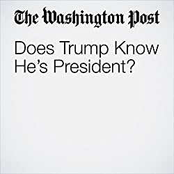Does Trump Know He's President?