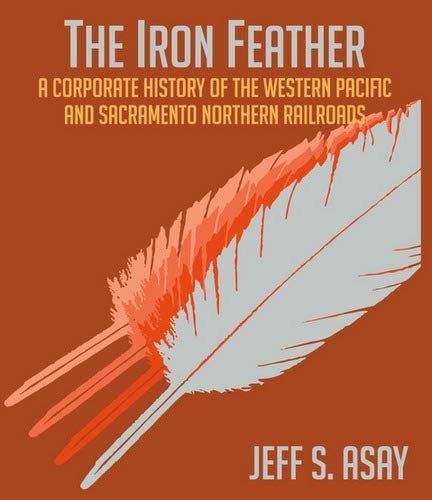 The Iron Feather A Corporate History Of The Western Pacific and Sacramento Northern Railroads