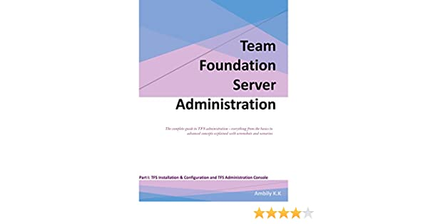 Team Foundation Server Administration: The complete guide to TFS  administration - everything from the basics to advanced concepts explained  with