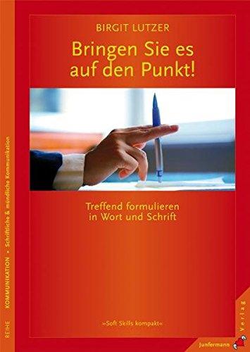 Bringen Sie es auf den Punkt: Treffend formulieren in Wort und Schrift. Soft Skills kompakt Bd. 12