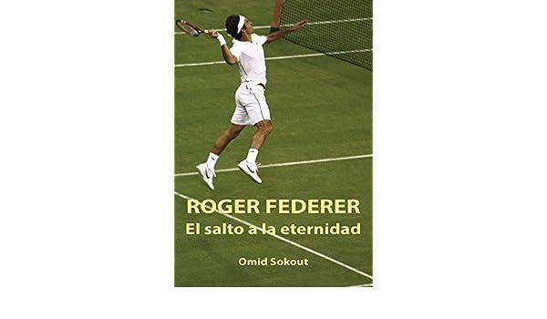 Amazon.com: ROGER FEDERER: EL SALTO A LA ETERNIDAD (Spanish Edition) eBook: OMID SOKOUT: Kindle Store