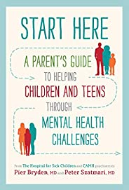 Start Here: A Parent's Guide to Helping Children and Teens through Mental Health Challe
