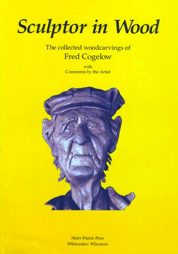 Sculptor in Wood: The Collected Woodcarvings of Fred Cogelow by Brand: Heart Prairie Press