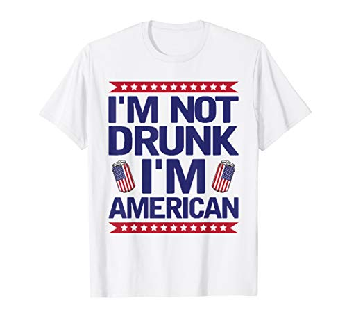 I'm Not Drunk I'm American Beer Drinking 4th Of July T-Shirt