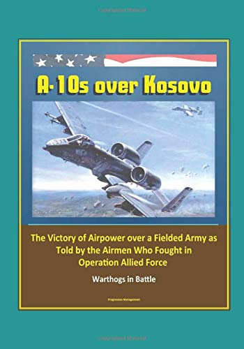 A-10s over Kosovo: The Victory of Airpower over a Fielded Army as Told by the Airmen Who Fought in Operation Allied Force - Warthogs in ()