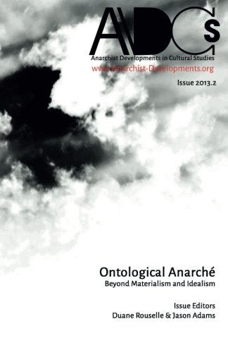 Anarchist Developments in Cultural Studies 2013.2: Ontological Anarché: Beyond Materialism and Idealism
