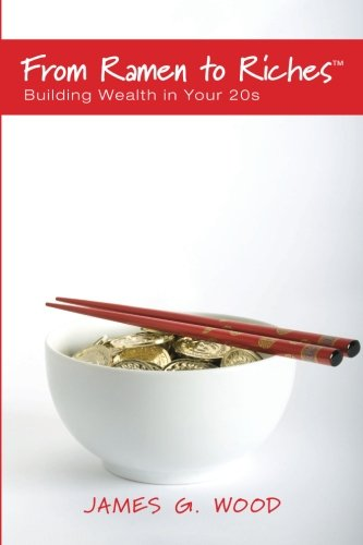 From Ramen To Riches  Building Wealth In Your 20S  Or Spending  Saving  Investing And Managing Your Money To Get Rich Slowly  But Surely