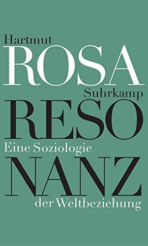 Resonanz: Eine Soziologie der Weltbeziehung Gebundenes Buch – 7. März 2016 Hartmut Rosa Suhrkamp Verlag 3518586262 Philosophie / 21. Jahrhundert