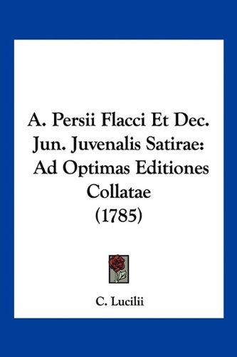 Read Online A. Persii Flacci Et Dec. Jun. Juvenalis Satirae: Ad Optimas Editiones Collatae (1785) (Latin Edition) PDF