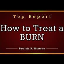 How to Treat a Burn: Burn Treatment Report. Learn How to Treat Burns the Right Way