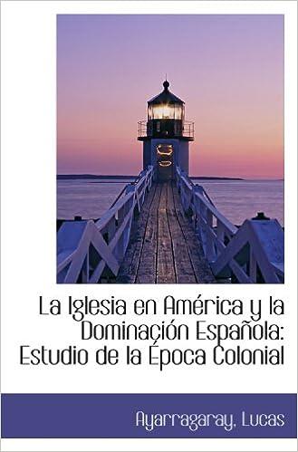 La Iglesia en América y la Dominación Española: Estudio de la Época Colonial: Amazon.es: Lucas, Ayarragaray,: Libros