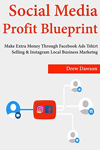Download for free Social Media Profit Blueprint: Make Extra Money Through Facebook Ads Tshirt Selling & Instagram Local Business Marketing