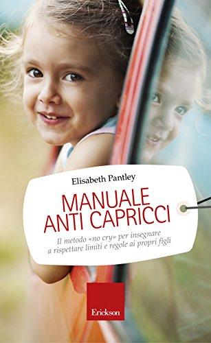 Manuale anti capricci: Il metodo «no cry» per insegnare a rispettare limiti e regole ai propri figli (Capire con il cuore) (Italian Edition)
