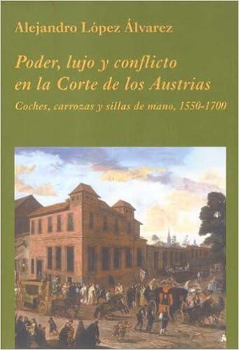 Poder, Lujo y Conflicto En La Corte de Los Austrias: Coches, Carrozas y Sillas de Mano, 1550-1700 (Spanish Edition): LOPEZ ALVAREZ ALEJANDRO: 9788486547981: ...