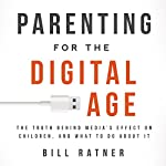 Parenting for the Digital Age: The Truth behind Media's Effect on Children and What to Do about It | Bill Ratner