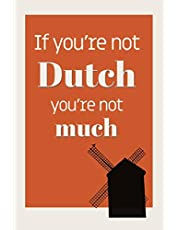 If You're Not Dutch, You're Not Much: Wide-ruled notebook: Dutch Gift idea
