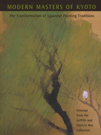 Modern Masters of Kyoto: The Transformation of Japanese Painting Traditions, Nihonga from the Griffith and Patricia Way Collection (Modern Masters Fine Art)