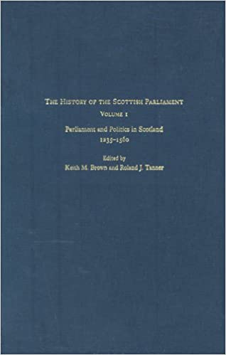 The History of the Scottish Parliament: Parliament and Politics in Scotland, 1235-1560 (The Edinburgh History of the Scottish Parliament)