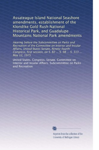 Assateague Island National Seashore amendments, establishment of the Klondike Gold Rush National Historical Park, and Guadalupe Mountains National ... S. 82 ... S. 98 ... S. 313 ... May 12, 1975
