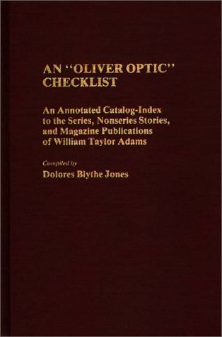 An Oliver Optic Checklist: An Annotated Catalog-Index To The Series, Nonseries Stories, And Magazine Publications Of William Taylor Adams (Bibliographies And Indexes In American Literature)