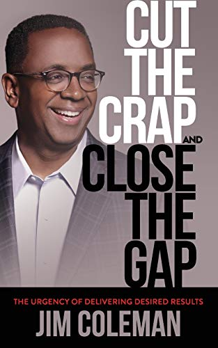 Cut the Crap and Close the Gap: The Urgency of Delivering Desired Results (45 Best Small Business Opportunities)