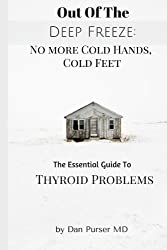 No More Cold Hands, Cold Feet: Out of the Deep Freeze: The Essential Guide to Thyroid Health