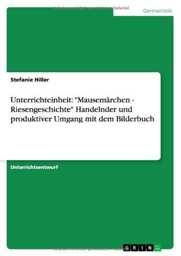 Unterrichteinheit: Mausemärchen - Riesengeschichte Handelnder und produktiver Umgang mit dem Bilderbuch
