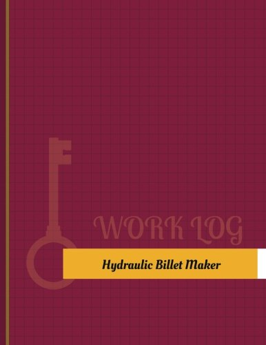 Hydraulic-Billet Maker Work Log: Work Journal, Work Diary, Log - 131 pages, 8.5 x 11 inches (Key Work Logs/Work Log)