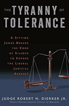 The Tyranny of Tolerance: A Sitting Judge Breaks the Code of Silence to Expose the Liberal Judicial Assault by [Dierker Jr, Robert H.]