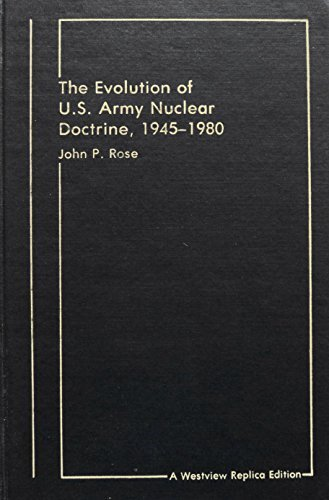 The Evolution of U. S. Army Nuclear Doctrine, 1945-1980 (A Westview replica edition) John P Rose