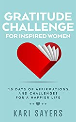 Gratitude Challenge For Inspired Women: 10 Days of Affirmations and Challenges for a Happier Life (The Inspired Life Series)