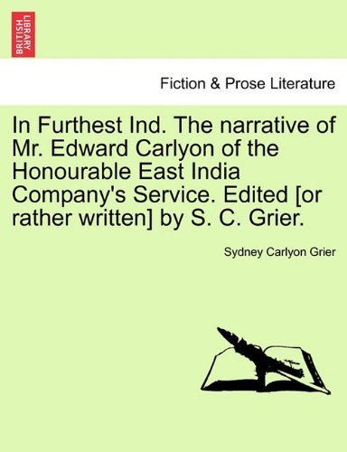 In Furthest Ind. The narrative of Mr. Edward Carlyon of the Honourable East India Company's Service. Edited [or rather written] by S. C. Grier. ebook