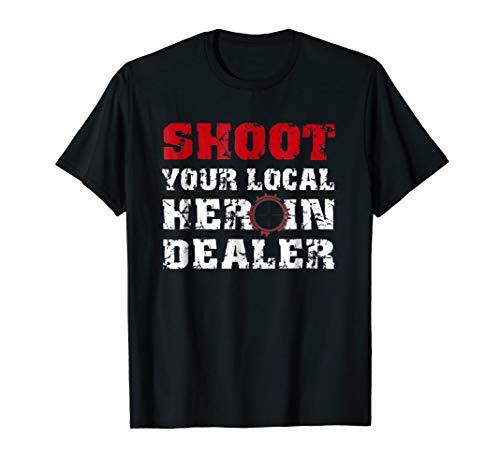 Shoot Your Local Heroin Dealer T Shirt