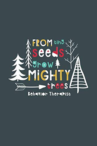 From Tiny Seeds Grow Mighty Trees Behavior Therapist: A Gift Notebook For Behavior Therapists Who Make A Difference In The Life Of A Child