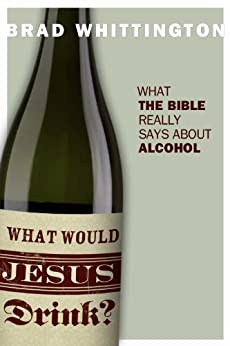 What Would Jesus Drink? What the Bible Really Says About Alcohol by [Whittington, Brad]
