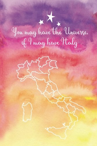 Download You May Have the Universe If I May Have Italy: Italy Travel Journal Unlined 6x9 Blank Softcover Notebook & Italy I Was Here Map to Decorate ebook