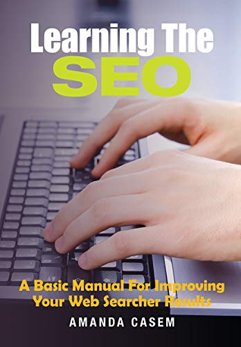 Learning The SEO: A Basic Manual For Improving Your Web Searcher Results by Amanda Casem