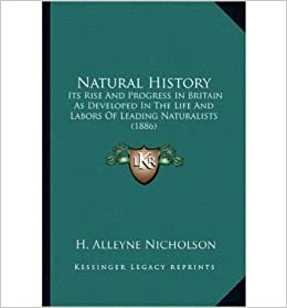 Book Natural History Natural History: Its Rise and Progress in Britain as Developed in the Life Anits Rise and Progress in Britain as Developed in the Life and Labors of Leading Naturalists (1886) D Labors of Leading Naturalists (1886)- Common