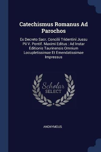 Catechismus Romanus Ad Parochos: Ex Decreto Sacr. Concilii Tridentini Jussu Pii V. Pontif. Maximi Editus : Ad Instar Editionis Taurinensis Omnium Locupletissimae Et Emendatissimae Impressus pdf epub