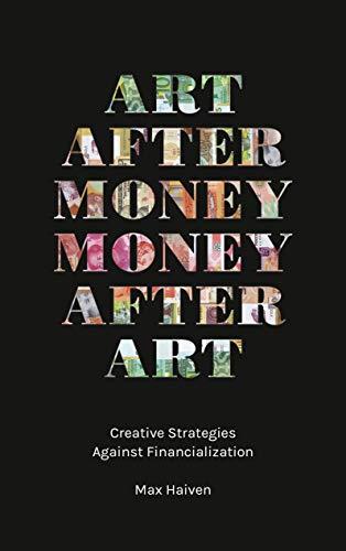 Art after Money, Money after Art: Creative Strategies Against Financialization por Max Haiven