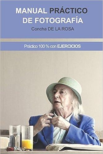 Manual Práctico de Fotografía: Práctico al 100%. CON EJERCICIOS: Amazon.es: Concha de la Rosa: Libros