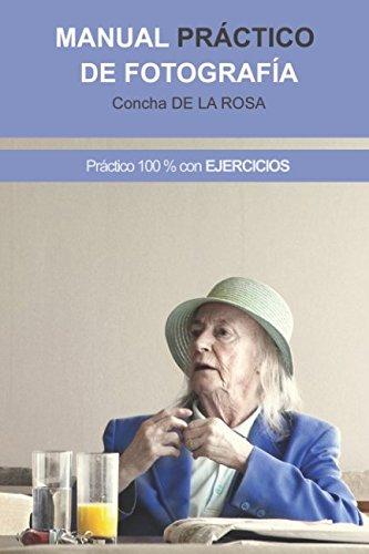 Manual Practico de Fotografia: Practico al 100%. CON EJERCICIOS (Spanish Edition) [Concha de la Rosa] (Tapa Blanda)